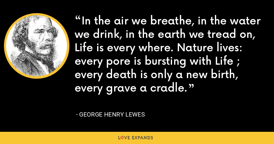 In the air we breathe, in the water we drink, in the earth we tread on, Life is every where. Nature lives: every pore is bursting with Life ; every death is only a new birth, every grave a cradle. - George Henry Lewes