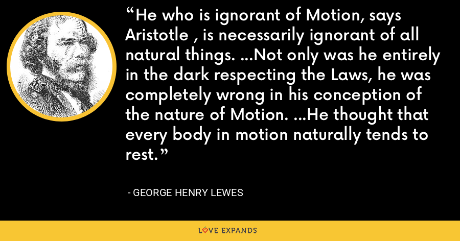 He who is ignorant of Motion, says Aristotle , is necessarily ignorant of all natural things. ...Not only was he entirely in the dark respecting the Laws, he was completely wrong in his conception of the nature of Motion. ...He thought that every body in motion naturally tends to rest. - George Henry Lewes