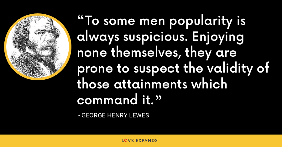 To some men popularity is always suspicious. Enjoying none themselves, they are prone to suspect the validity of those attainments which command it. - George Henry Lewes
