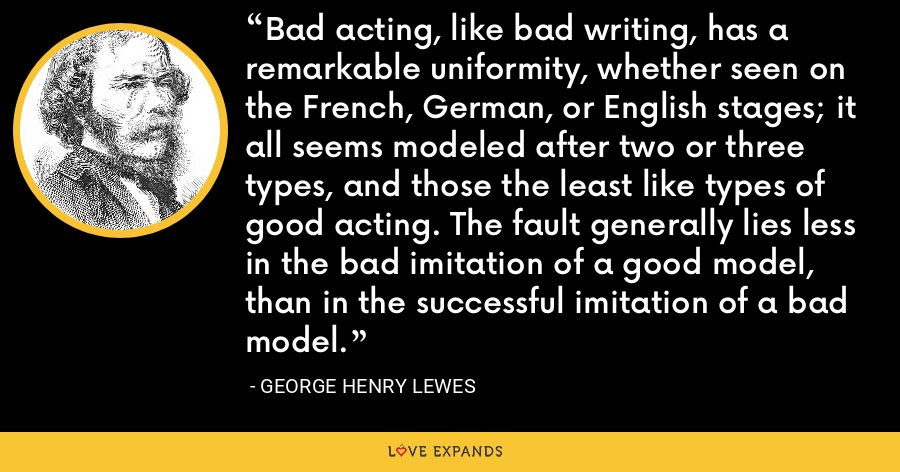 Bad acting, like bad writing, has a remarkable uniformity, whether seen on the French, German, or English stages; it all seems modeled after two or three types, and those the least like types of good acting. The fault generally lies less in the bad imitation of a good model, than in the successful imitation of a bad model. - George Henry Lewes
