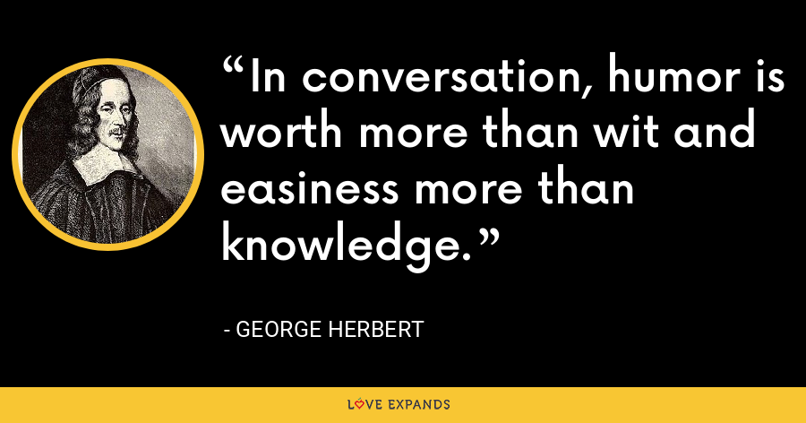 In conversation, humor is worth more than wit and easiness more than knowledge. - George Herbert