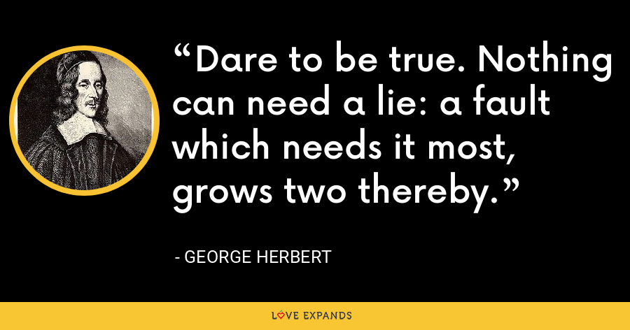Dare to be true. Nothing can need a lie: a fault which needs it most, grows two thereby. - George Herbert