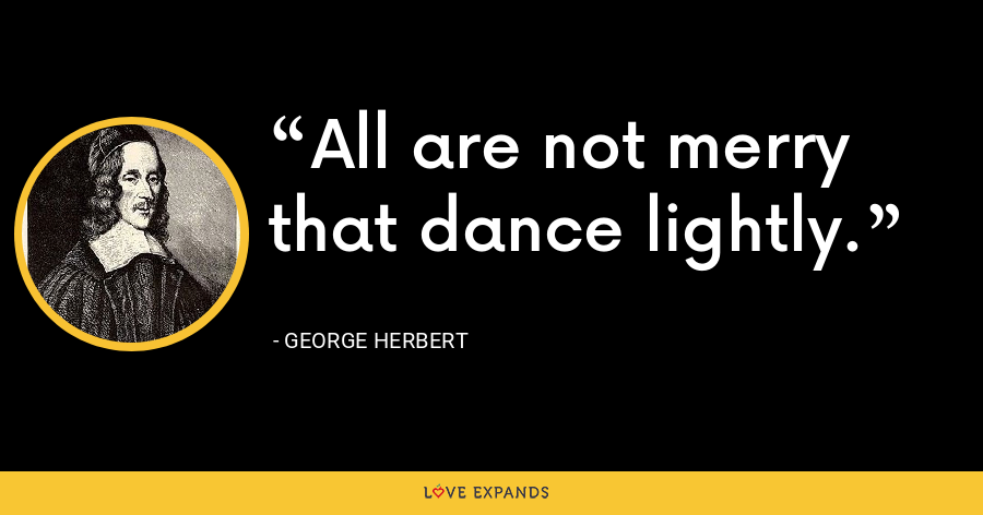 All are not merry that dance lightly. - George Herbert