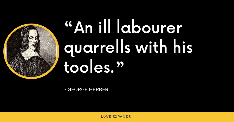 An ill labourer quarrells with his tooles. - George Herbert