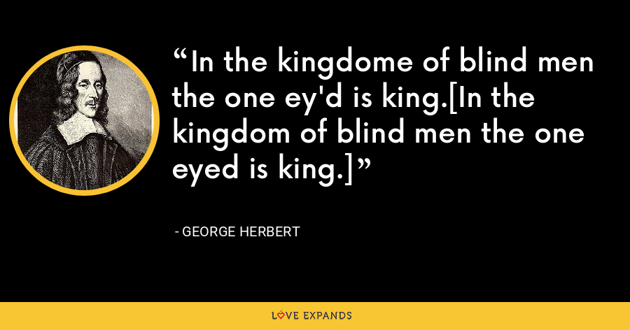 In the kingdome of blind men the one ey'd is king.[In the kingdom of blind men the one eyed is king.] - George Herbert