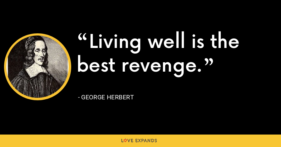 Living well is the best revenge. - George Herbert