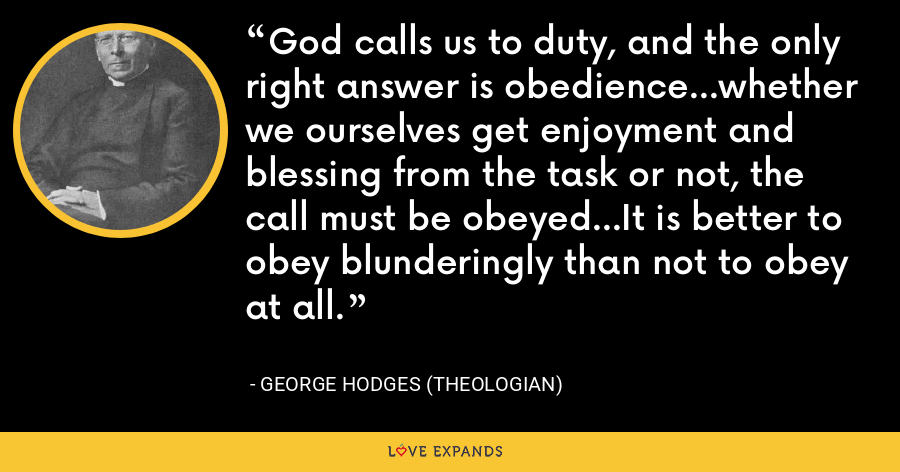 God calls us to duty, and the only right answer is obedience...whether we ourselves get enjoyment and blessing from the task or not, the call must be obeyed...It is better to obey blunderingly than not to obey at all. - George Hodges (theologian)