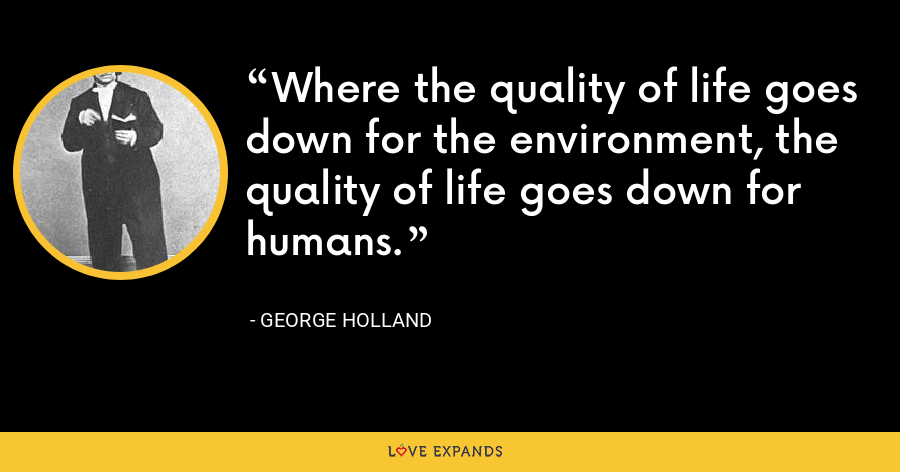 Where the quality of life goes down for the environment, the quality of life goes down for humans. - George Holland