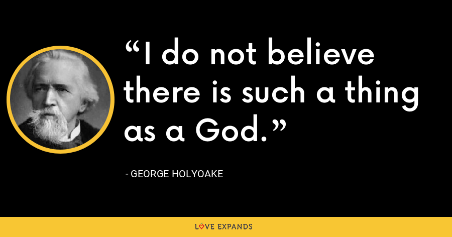 I do not believe there is such a thing as a God. - George Holyoake