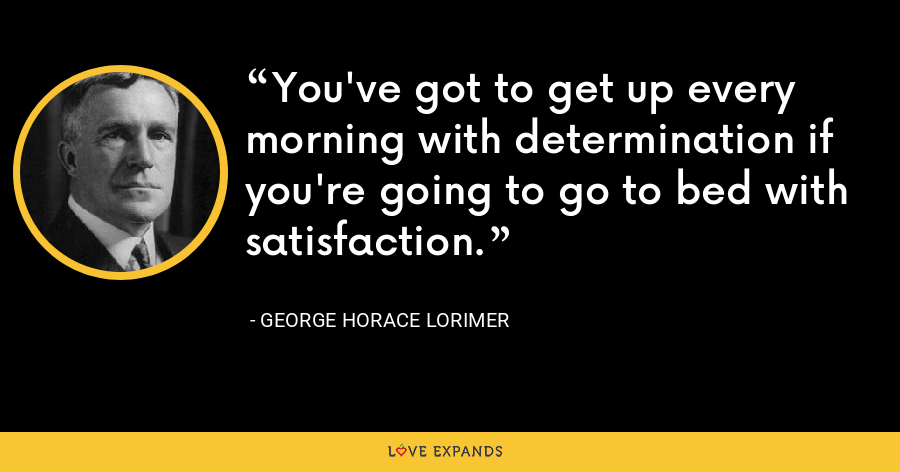 You've got to get up every morning with determination if you're going to go to bed with satisfaction. - George Horace Lorimer