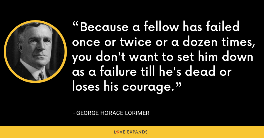 Because a fellow has failed once or twice or a dozen times, you don't want to set him down as a failure till he's dead or loses his courage. - George Horace Lorimer