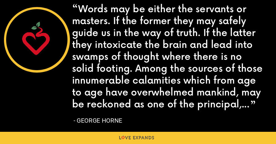 Words may be either the servants or masters. If the former they may safely guide us in the way of truth. If the latter they intoxicate the brain and lead into swamps of thought where there is no solid footing. Among the sources of those innumerable calamities which from age to age have overwhelmed mankind, may be reckoned as one of the principal, the abuse of words. - George Horne
