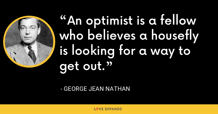 An optimist is a fellow who believes a housefly is looking for a way to get out. - George Jean Nathan