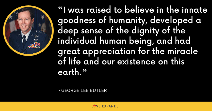 I was raised to believe in the innate goodness of humanity, developed a deep sense of the dignity of the individual human being, and had great appreciation for the miracle of life and our existence on this earth. - George Lee Butler