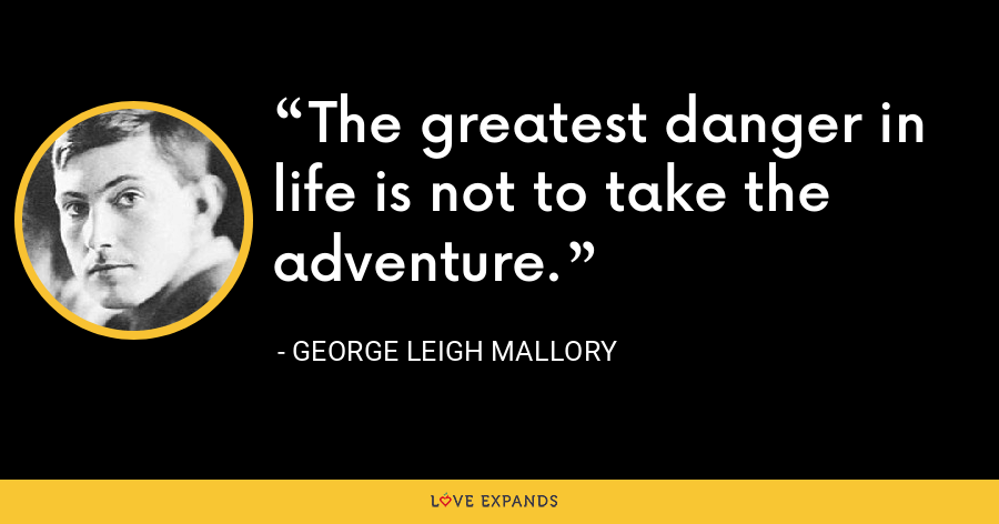 The greatest danger in life is not to take the adventure. - George Leigh Mallory