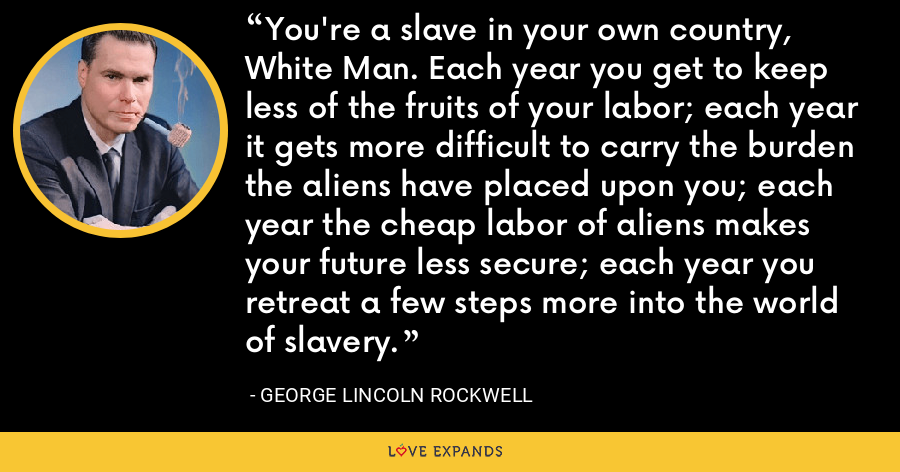 You're a slave in your own country, White Man. Each year you get to keep less of the fruits of your labor; each year it gets more difficult to carry the burden the aliens have placed upon you; each year the cheap labor of aliens makes your future less secure; each year you retreat a few steps more into the world of slavery. - George Lincoln Rockwell