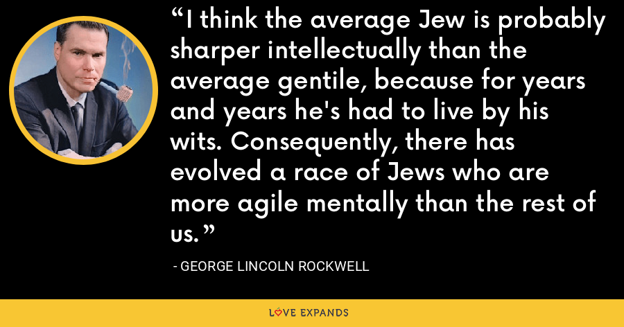 I think the average Jew is probably sharper intellectually than the average gentile, because for years and years he's had to live by his wits. Consequently, there has evolved a race of Jews who are more agile mentally than the rest of us. - George Lincoln Rockwell