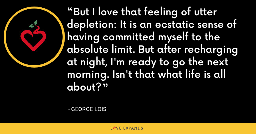 But I love that feeling of utter depletion: It is an ecstatic sense of having committed myself to the absolute limit. But after recharging at night, I'm ready to go the next morning. Isn't that what life is all about? - George Lois
