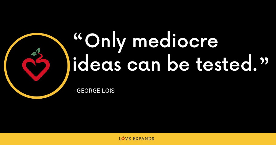 Only mediocre ideas can be tested. - George Lois