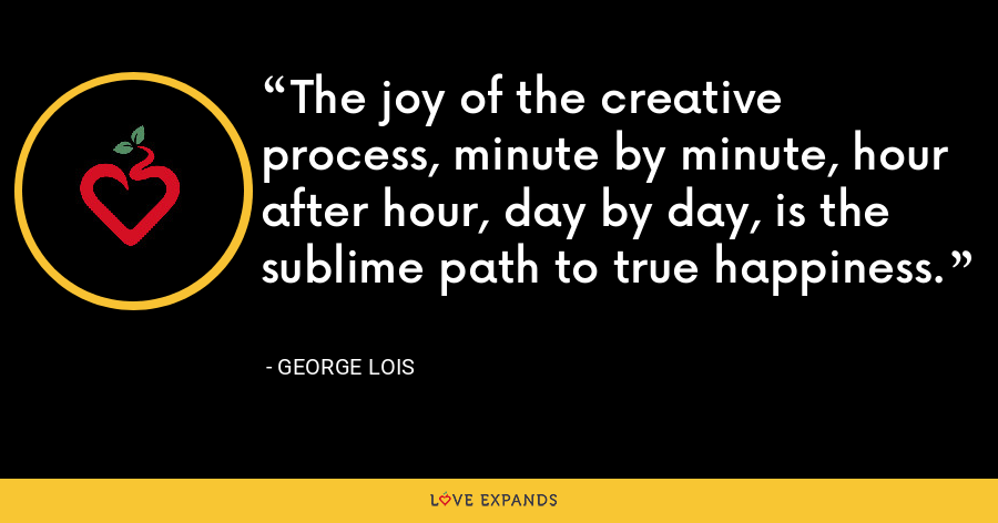 The joy of the creative process, minute by minute, hour after hour, day by day, is the sublime path to true happiness. - George Lois