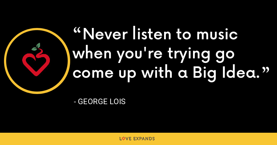 Never listen to music when you're trying go come up with a Big Idea. - George Lois