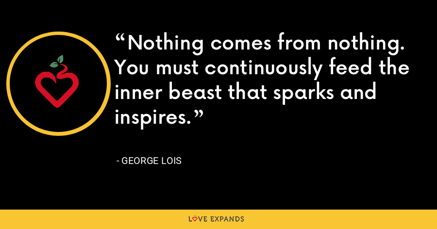 Nothing comes from nothing. You must continuously feed the inner beast that sparks and inspires. - George Lois