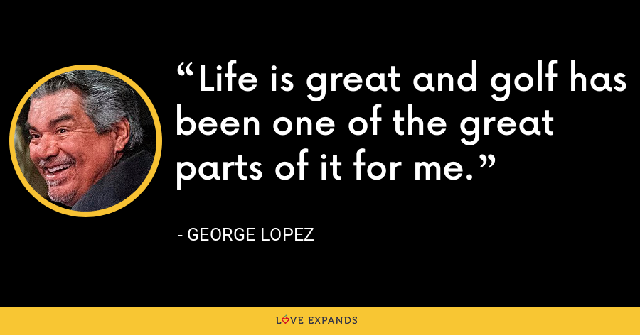 Life is great and golf has been one of the great parts of it for me. - George Lopez