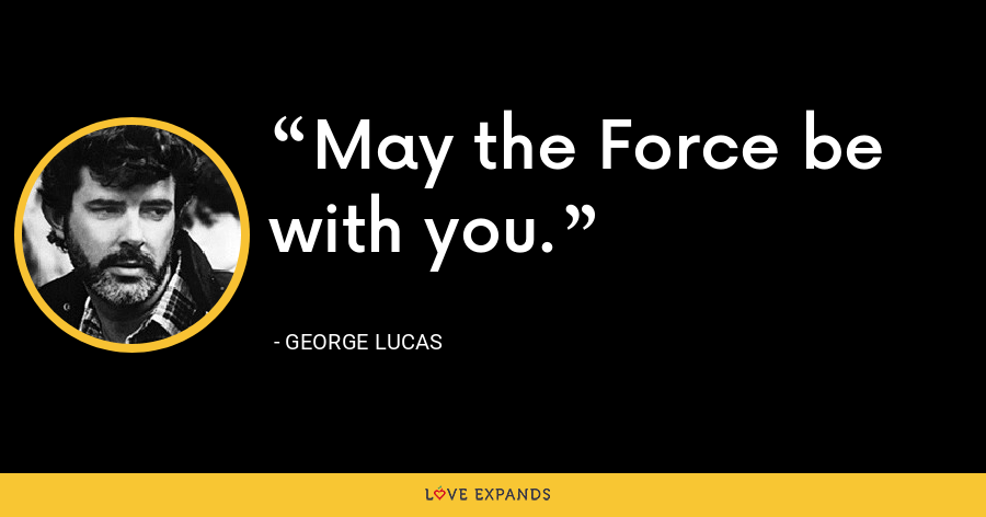 May the Force be with you. - George Lucas