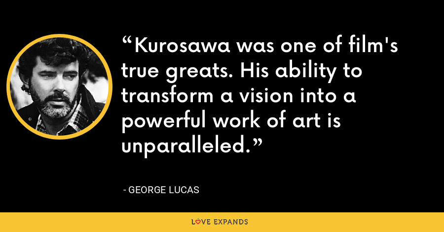 Kurosawa was one of film's true greats. His ability to transform a vision into a powerful work of art is unparalleled. - George Lucas
