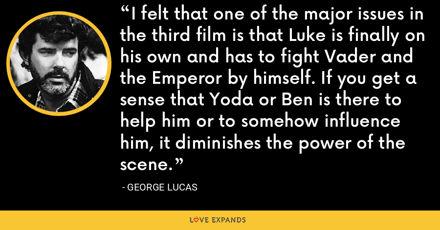 I felt that one of the major issues in the third film is that Luke is finally on his own and has to fight Vader and the Emperor by himself. If you get a sense that Yoda or Ben is there to help him or to somehow influence him, it diminishes the power of the scene. - George Lucas