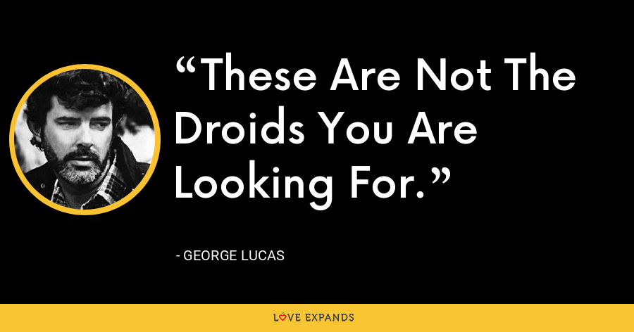 These Are Not The Droids You Are Looking For. - George Lucas