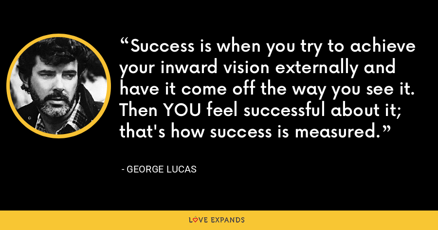 Success is when you try to achieve your inward vision externally and have it come off the way you see it. Then YOU feel successful about it; that's how success is measured. - George Lucas