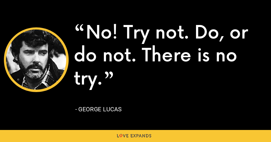 No! Try not. Do, or do not. There is no try. - George Lucas