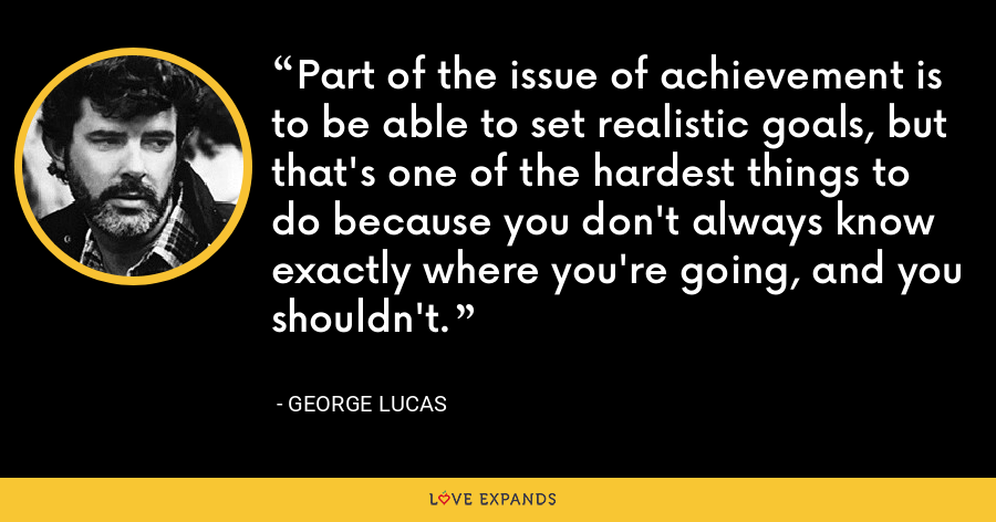 Part of the issue of achievement is to be able to set realistic goals, but that's one of the hardest things to do because you don't always know exactly where you're going, and you shouldn't. - George Lucas
