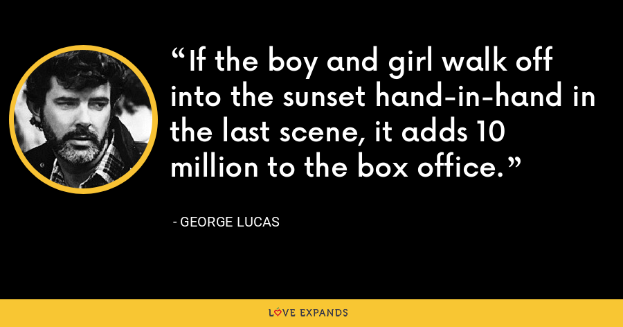 If the boy and girl walk off into the sunset hand-in-hand in the last scene, it adds 10 million to the box office. - George Lucas