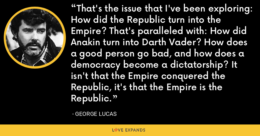 That's the issue that I've been exploring: How did the Republic turn into the Empire? That's paralleled with: How did Anakin turn into Darth Vader? How does a good person go bad, and how does a democracy become a dictatorship? It isn't that the Empire conquered the Republic, it's that the Empire is the Republic. - George Lucas