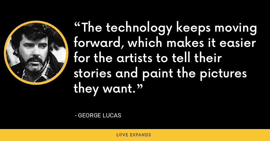 The technology keeps moving forward, which makes it easier for the artists to tell their stories and paint the pictures they want. - George Lucas