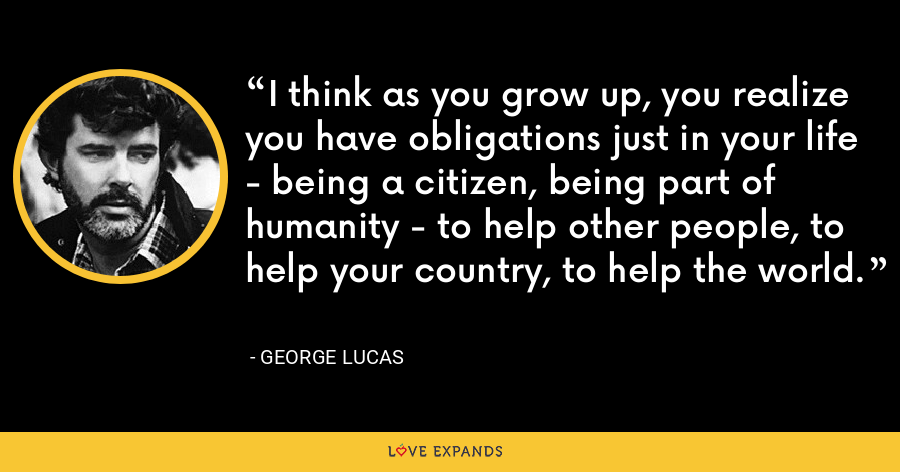 I think as you grow up, you realize you have obligations just in your life - being a citizen, being part of humanity - to help other people, to help your country, to help the world. - George Lucas