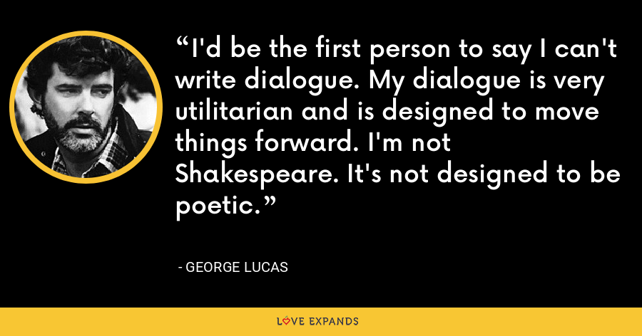 I'd be the first person to say I can't write dialogue. My dialogue is very utilitarian and is designed to move things forward. I'm not Shakespeare. It's not designed to be poetic. - George Lucas