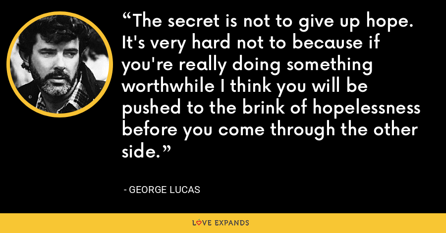 The secret is not to give up hope. It's very hard not to because if you're really doing something worthwhile I think you will be pushed to the brink of hopelessness before you come through the other side. - George Lucas