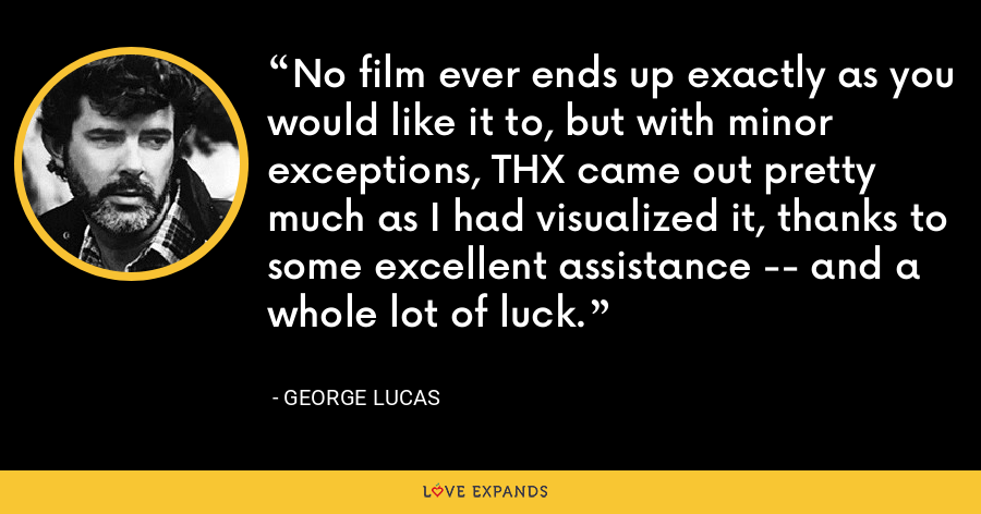 No film ever ends up exactly as you would like it to, but with minor exceptions, THX came out pretty much as I had visualized it, thanks to some excellent assistance -- and a whole lot of luck. - George Lucas