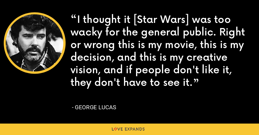 I thought it [Star Wars] was too wacky for the general public. Right or wrong this is my movie, this is my decision, and this is my creative vision, and if people don't like it, they don't have to see it. - George Lucas