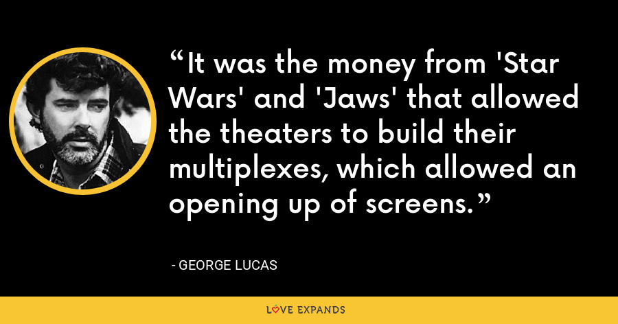 It was the money from 'Star Wars' and 'Jaws' that allowed the theaters to build their multiplexes, which allowed an opening up of screens. - George Lucas
