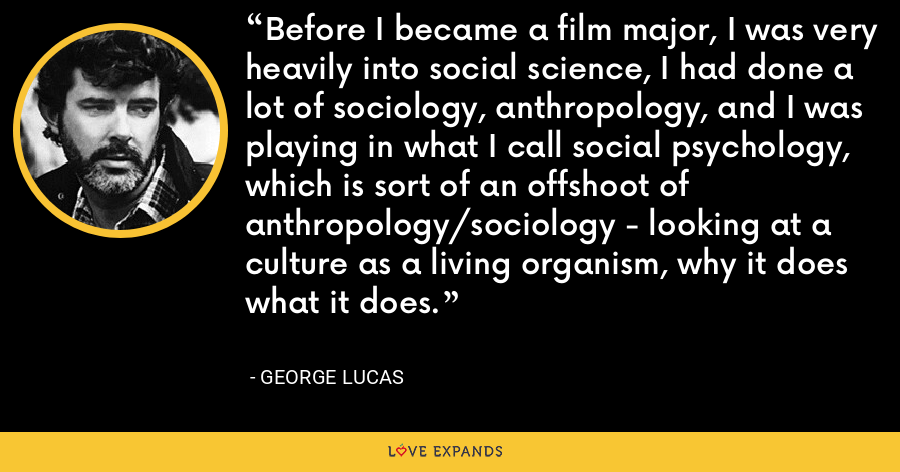 Before I became a film major, I was very heavily into social science, I had done a lot of sociology, anthropology, and I was playing in what I call social psychology, which is sort of an offshoot of anthropology/sociology - looking at a culture as a living organism, why it does what it does. - George Lucas
