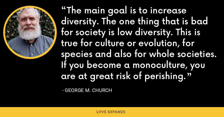 The main goal is to increase diversity. The one thing that is bad for society is low diversity. This is true for culture or evolution, for species and also for whole societies. If you become a monoculture, you are at great risk of perishing. - George M. Church