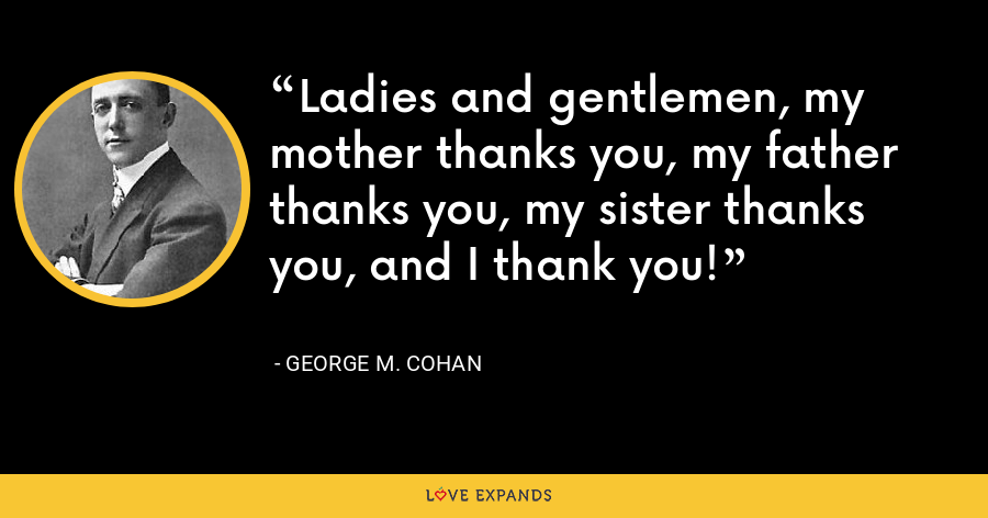 Ladies and gentlemen, my mother thanks you, my father thanks you, my sister thanks you, and I thank you! - George M. Cohan