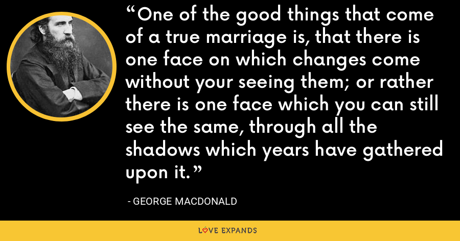 One of the good things that come of a true marriage is, that there is one face on which changes come without your seeing them; or rather there is one face which you can still see the same, through all the shadows which years have gathered upon it. - George MacDonald