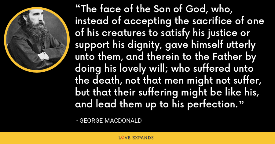 The face of the Son of God, who, instead of accepting the sacrifice of one of his creatures to satisfy his justice or support his dignity, gave himself utterly unto them, and therein to the Father by doing his lovely will; who suffered unto the death, not that men might not suffer, but that their suffering might be like his, and lead them up to his perfection. - George MacDonald