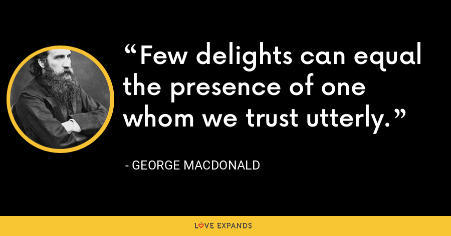 Few delights can equal the presence of one whom we trust utterly. - George MacDonald
