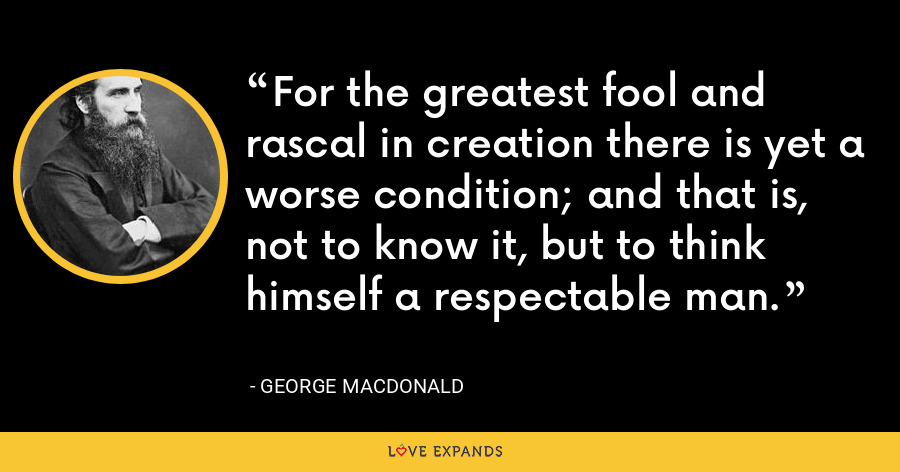 For the greatest fool and rascal in creation there is yet a worse condition; and that is, not to know it, but to think himself a respectable man. - George MacDonald